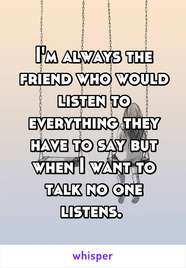 I'm always the friend who would listen to everything they have to say but when I want to talk no one listens.