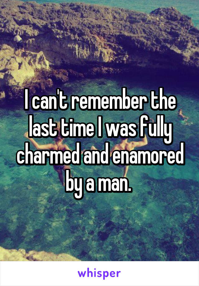 I can't remember the last time I was fully charmed and enamored by a man.