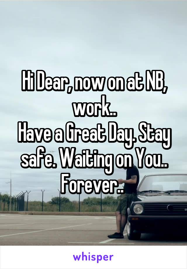 Hi Dear, now on at NB, work.. Have a Great Day. Stay safe. Waiting on You.. Forever..