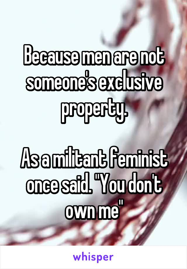 """Because men are not someone's exclusive property.  As a militant feminist once said. """"You don't own me"""""""