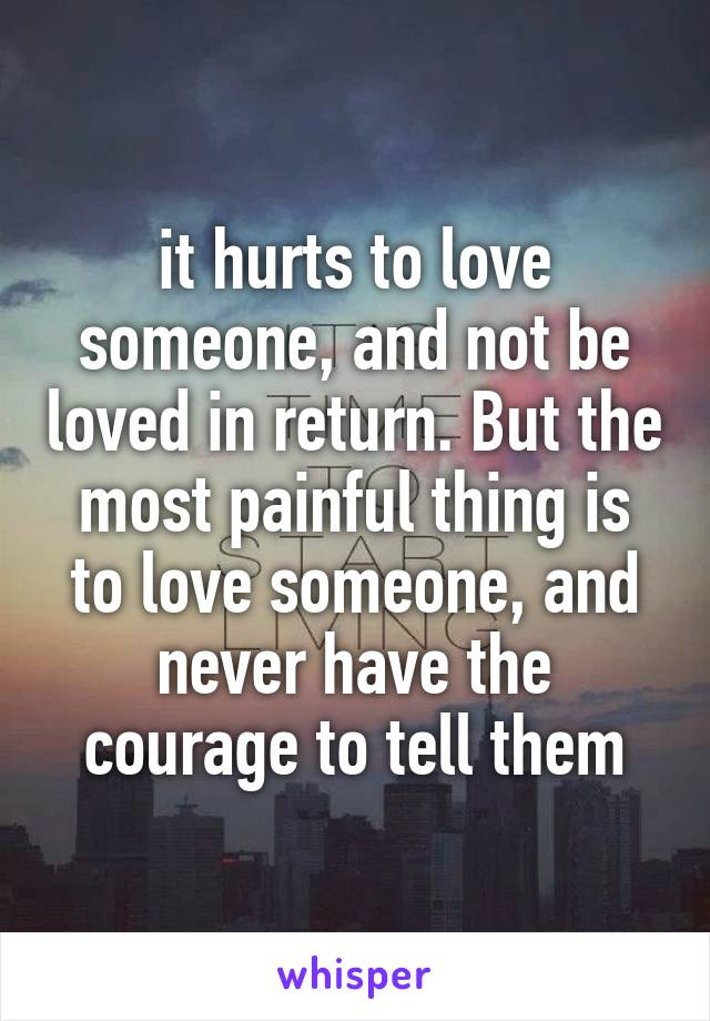 it hurts to love someone, and not be loved in return. But the most painful thing is to love someone, and never have the courage to tell them