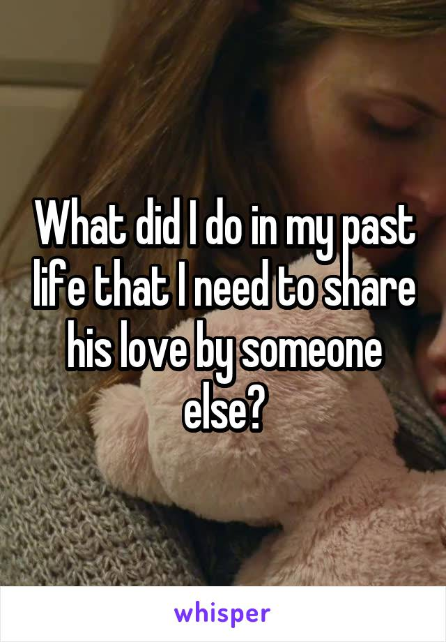 What did I do in my past life that I need to share his love by someone else?