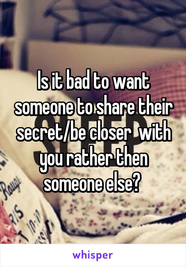 Is it bad to want someone to share their secret/be closer  with you rather then someone else?
