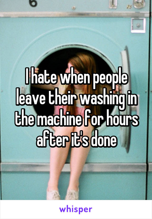 I hate when people leave their washing in the machine for hours after it's done