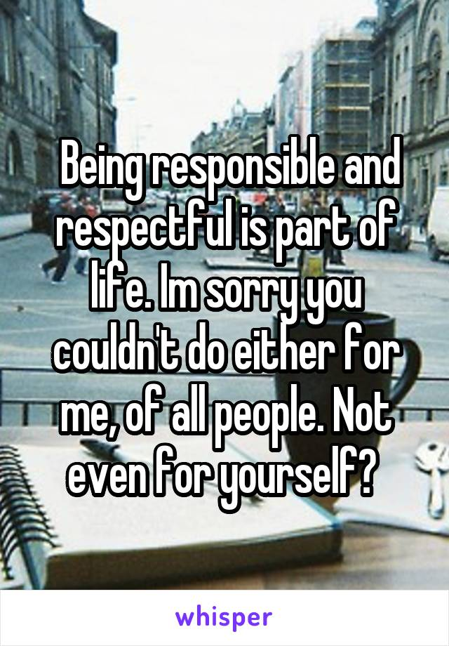 Being responsible and respectful is part of life. Im sorry you couldn't do either for me, of all people. Not even for yourself?