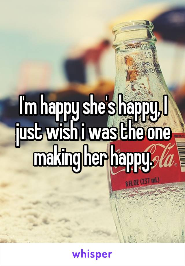 I'm happy she's happy, I just wish i was the one making her happy.
