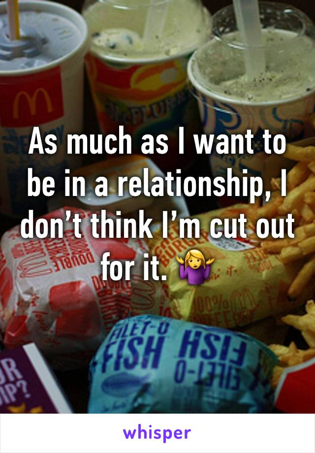 As much as I want to be in a relationship, I don't think I'm cut out for it. 🤷‍♀️