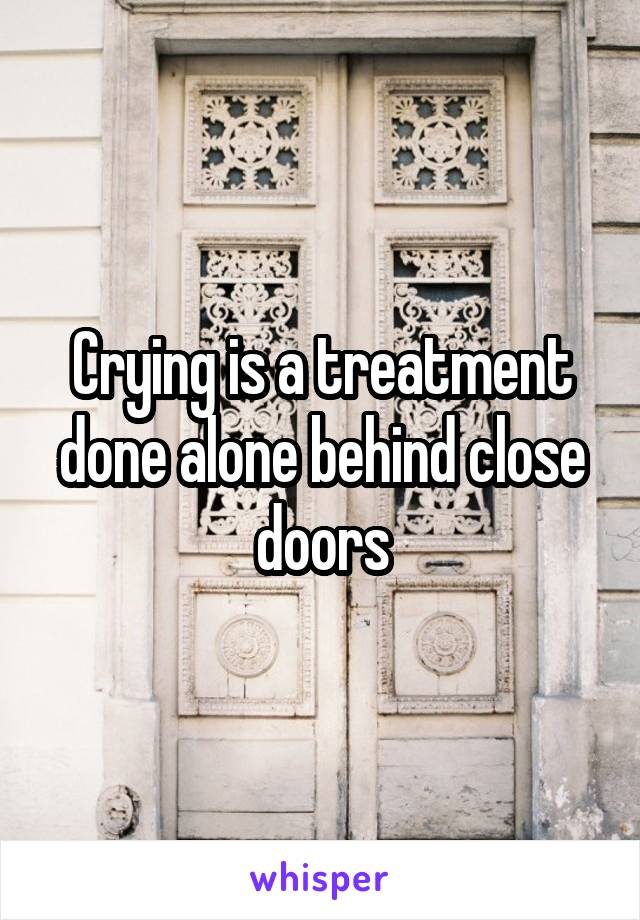 Crying is a treatment done alone behind close doors
