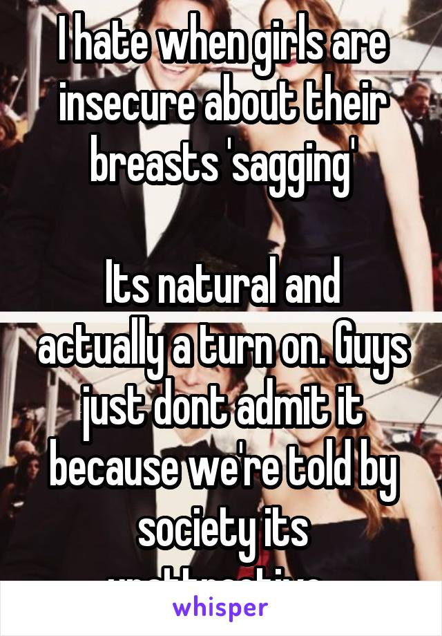 I hate when girls are insecure about their breasts 'sagging'  Its natural and actually a turn on. Guys just dont admit it because we're told by society its unattractive.