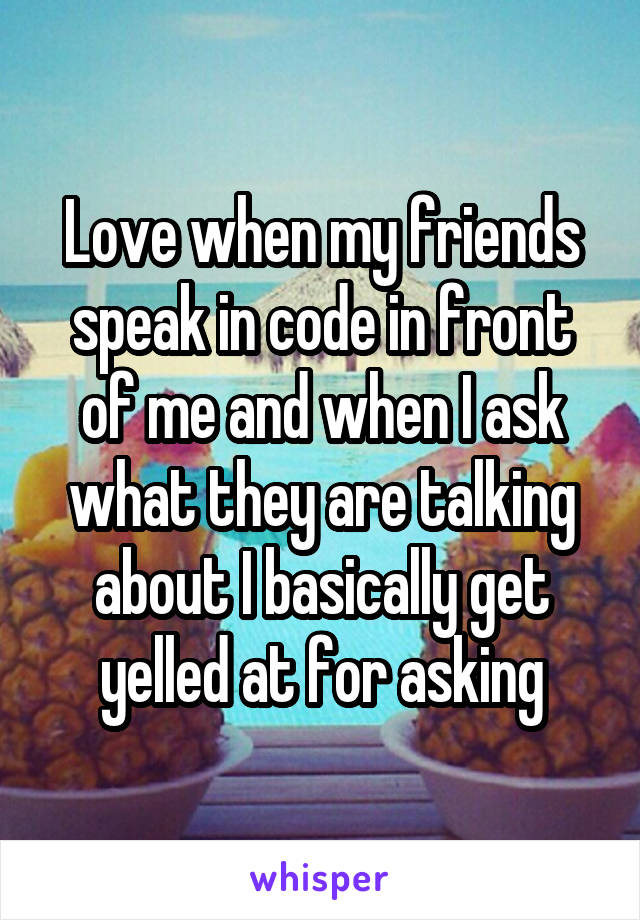 Love when my friends speak in code in front of me and when I ask what they are talking about I basically get yelled at for asking