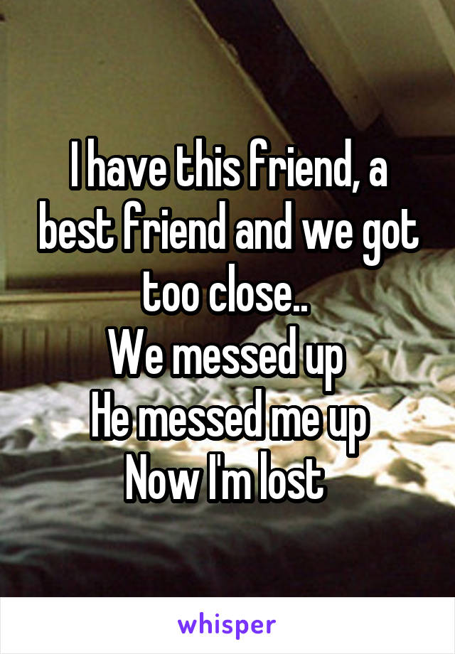 I have this friend, a best friend and we got too close..  We messed up  He messed me up Now I'm lost