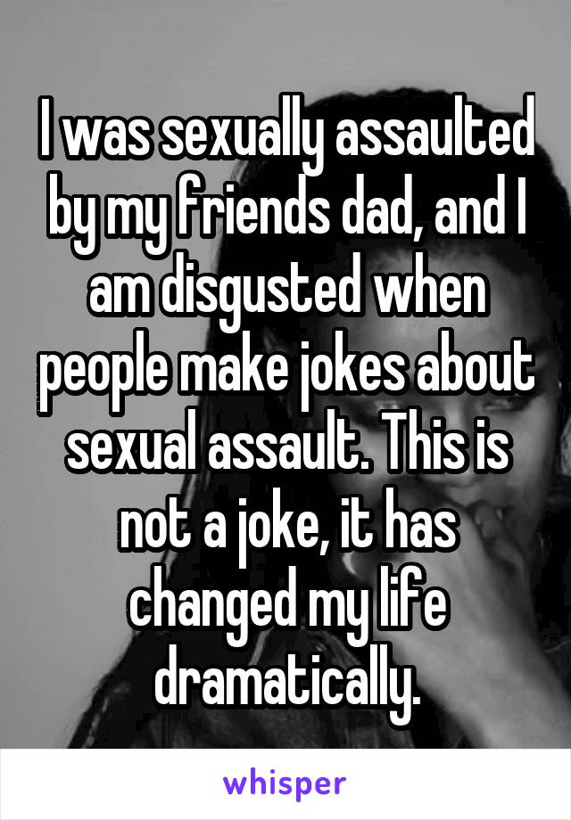 I was sexually assaulted by my friends dad, and I am disgusted when people make jokes about sexual assault. This is not a joke, it has changed my life dramatically.