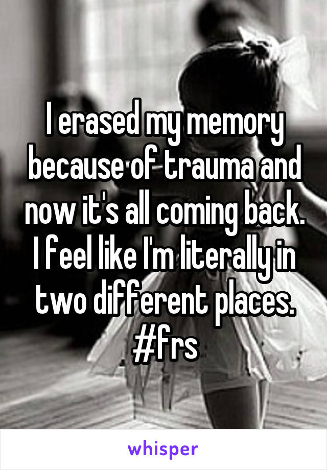 I erased my memory because of trauma and now it's all coming back. I feel like I'm literally in two different places. #frs