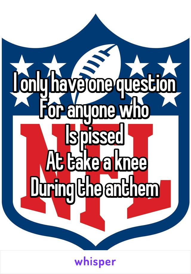 I only have one question  For anyone who  Is pissed  At take a knee During the anthem