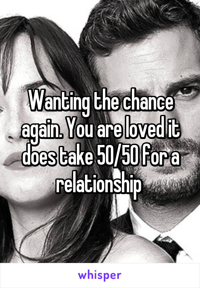 Wanting the chance again. You are loved it does take 50/50 for a relationship