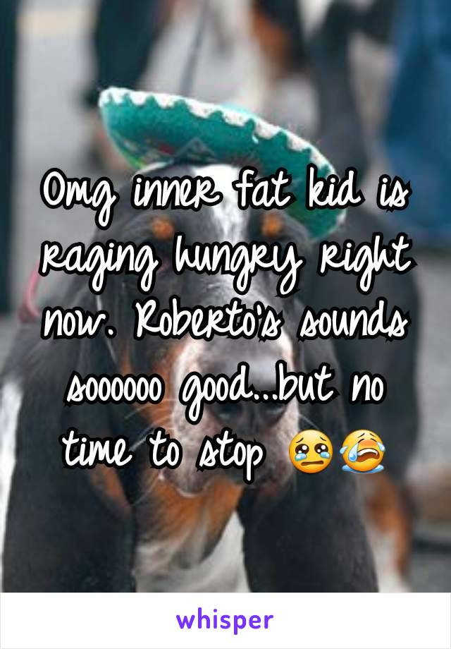 Omg inner fat kid is raging hungry right now. Roberto's sounds soooooo good...but no time to stop 😢😭