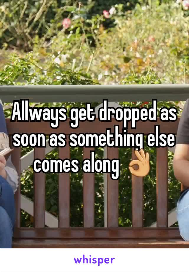 Allways get dropped as soon as something else comes along 👌