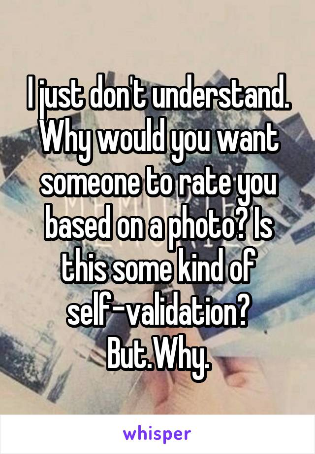 I just don't understand. Why would you want someone to rate you based on a photo? Is this some kind of self-validation? But.Why.