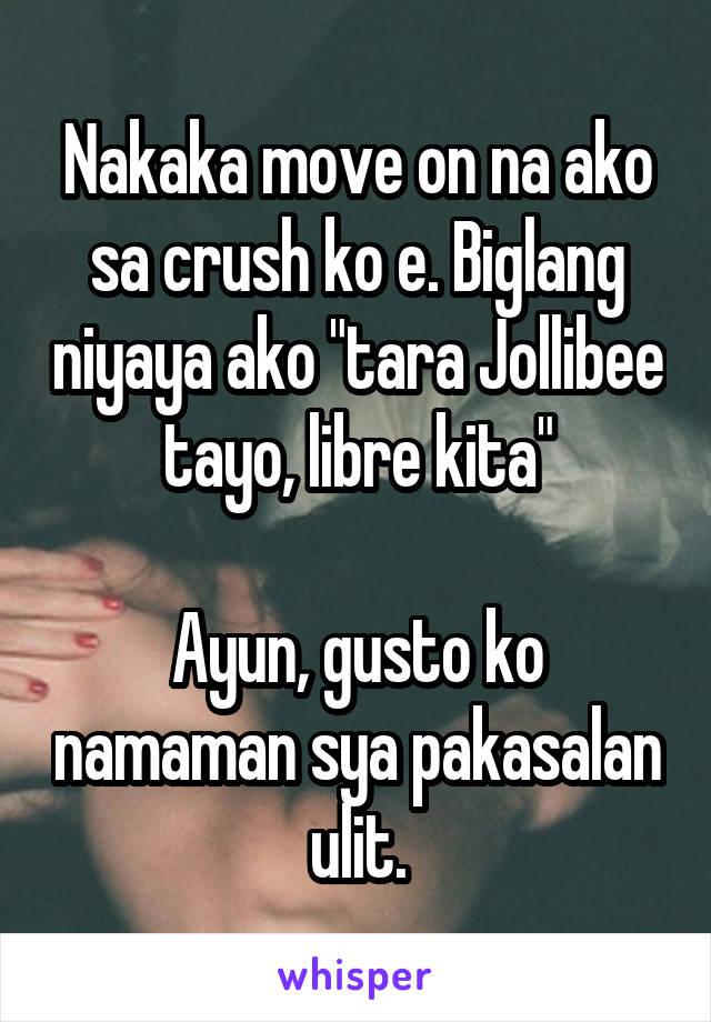 "Nakaka move on na ako sa crush ko e. Biglang niyaya ako ""tara Jollibee tayo, libre kita""  Ayun, gusto ko namaman sya pakasalan ulit."