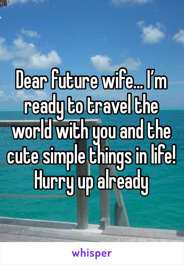 Dear future wife... I'm ready to travel the world with you and the cute simple things in life! Hurry up already