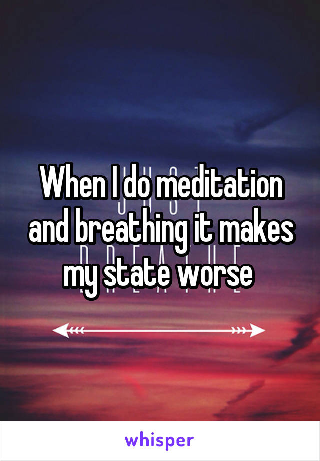 When I do meditation and breathing it makes my state worse