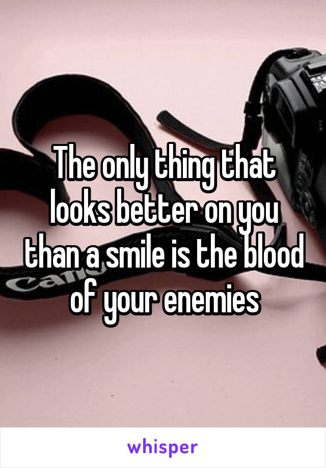 The only thing that looks better on you than a smile is the blood of your enemies