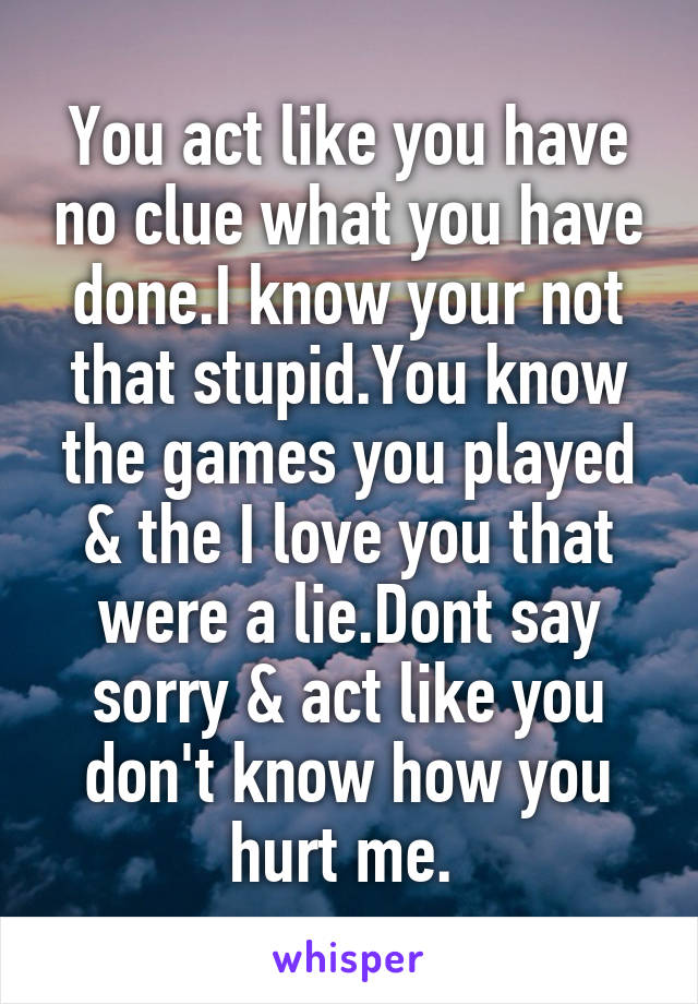 You act like you have no clue what you have done.I know your not that stupid.You know the games you played & the I love you that were a lie.Dont say sorry & act like you don't know how you hurt me.