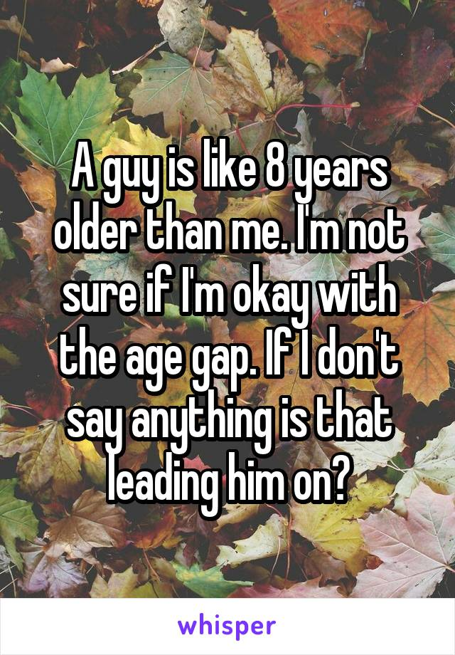A guy is like 8 years older than me. I'm not sure if I'm okay with the age gap. If I don't say anything is that leading him on?