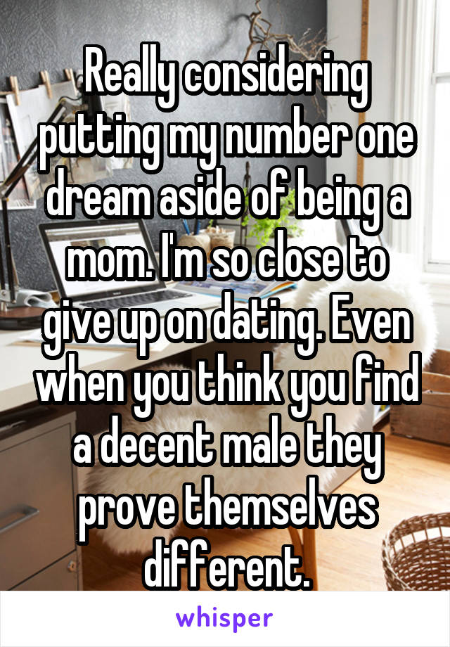 Really considering putting my number one dream aside of being a mom. I'm so close to give up on dating. Even when you think you find a decent male they prove themselves different.