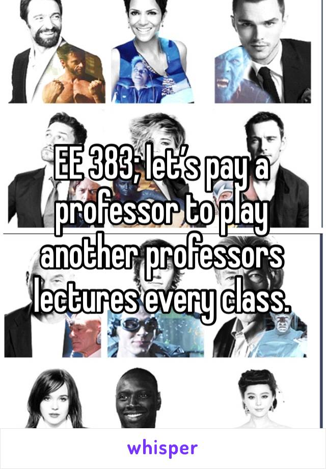 EE 383; let's pay a professor to play another professors lectures every class.