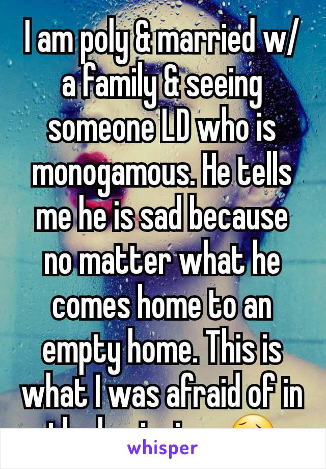 I am poly & married w/a family & seeing someone LD who is monogamous. He tells me he is sad because no matter what he comes home to an empty home. This is what I was afraid of in the beginning. 😥