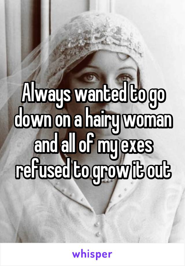 Always wanted to go down on a hairy woman and all of my exes refused to grow it out
