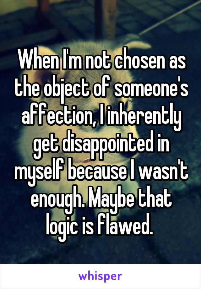 When I'm not chosen as the object of someone's affection, I inherently get disappointed in myself because I wasn't enough. Maybe that logic is flawed.
