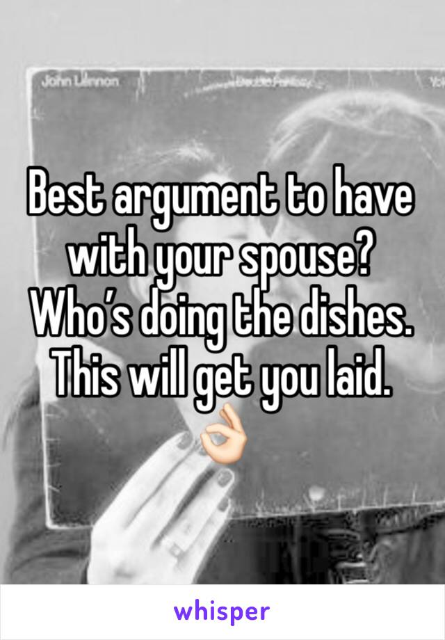 Best argument to have with your spouse? Who's doing the dishes. This will get you laid.  👌🏻