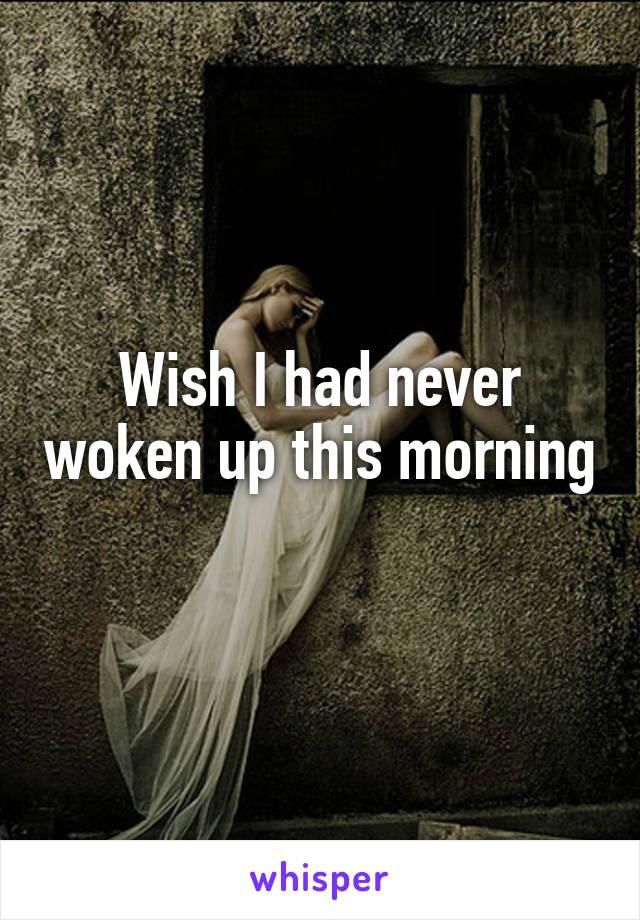 Wish I had never woken up this morning