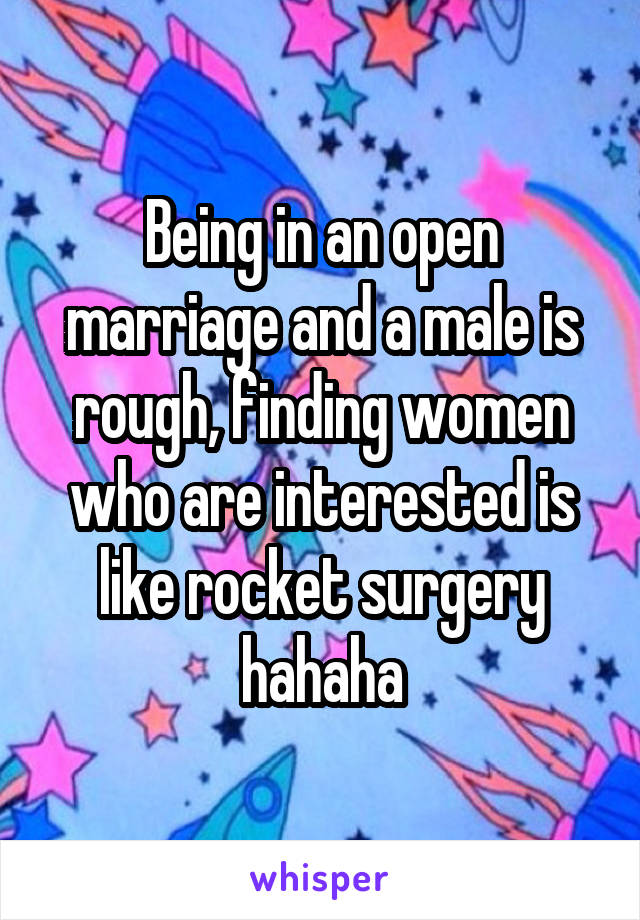 Being in an open marriage and a male is rough, finding women who are interested is like rocket surgery hahaha
