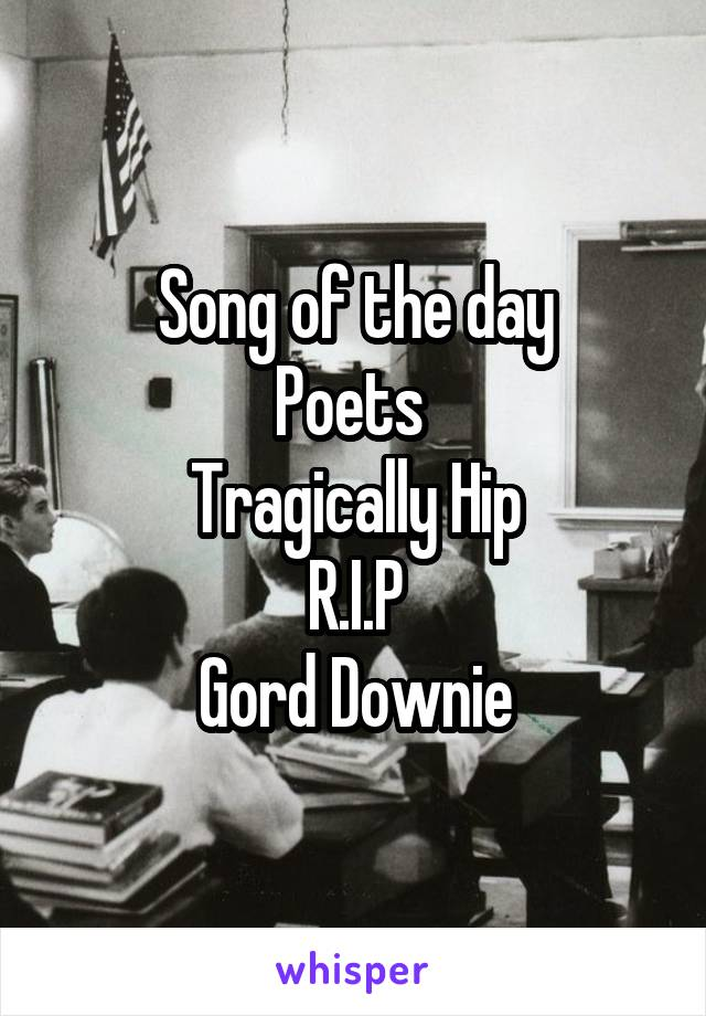 Song of the day Poets  Tragically Hip R.I.P Gord Downie