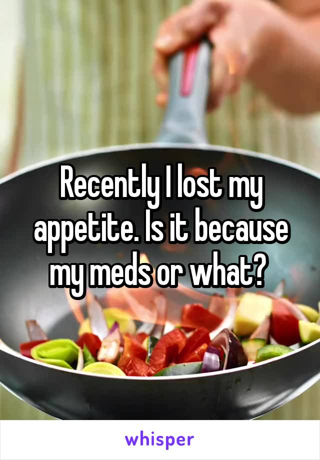 Recently I lost my appetite. Is it because my meds or what?