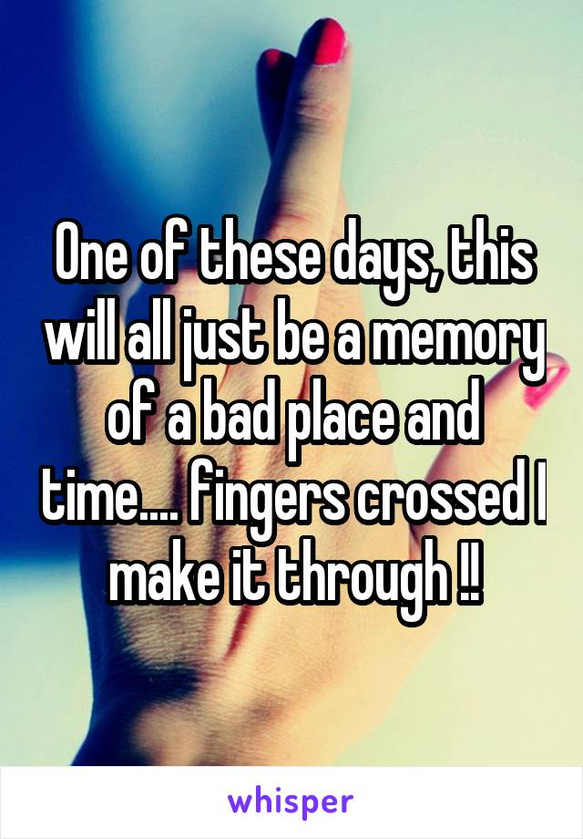 One of these days, this will all just be a memory of a bad place and time.... fingers crossed I make it through !!