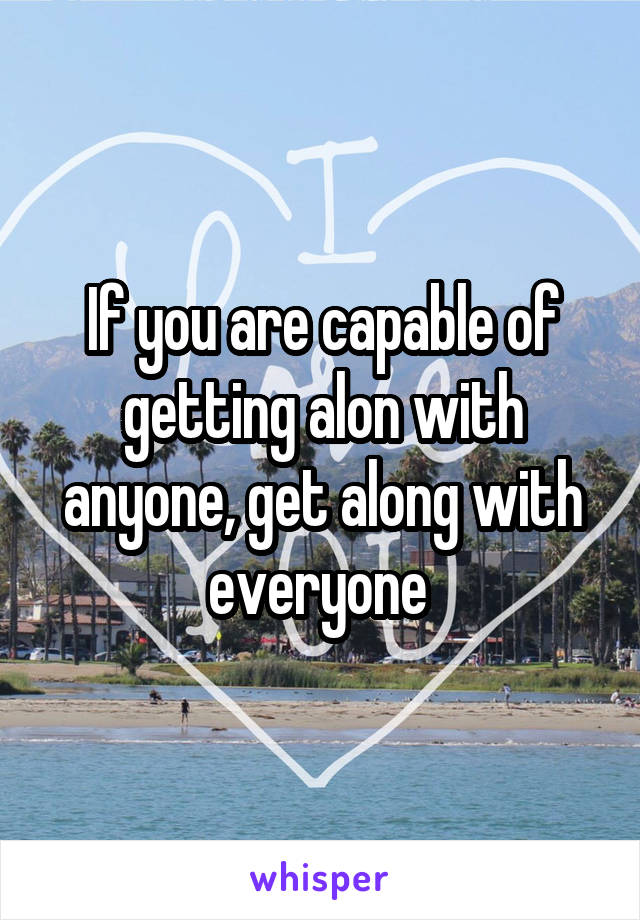 If you are capable of getting alon with anyone, get along with everyone