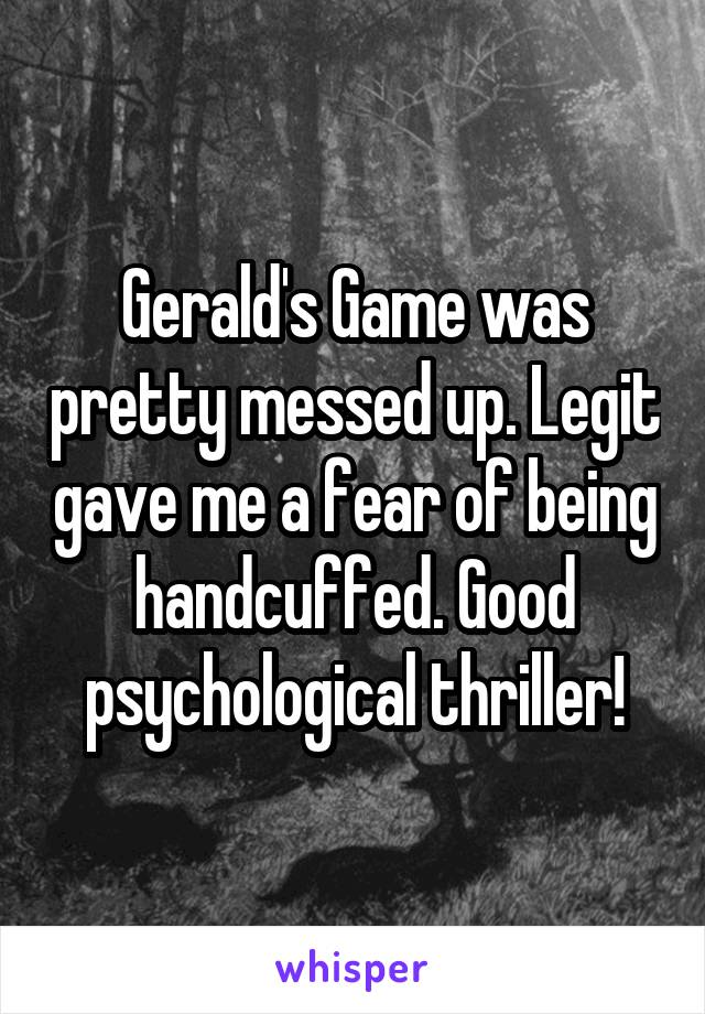 Gerald's Game was pretty messed up. Legit gave me a fear of being handcuffed. Good psychological thriller!
