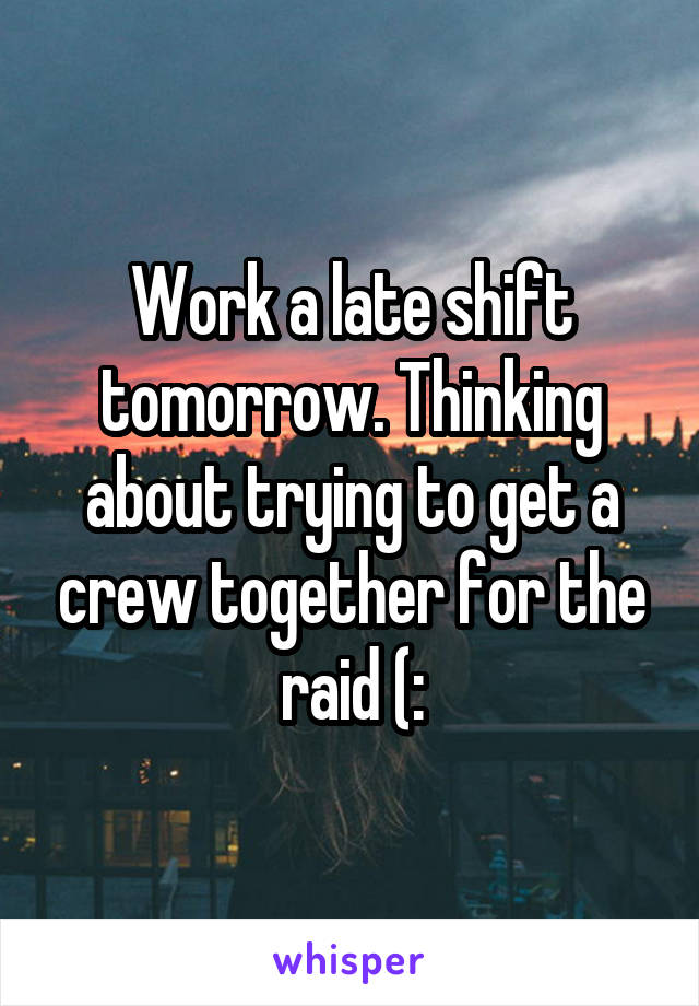 Work a late shift tomorrow. Thinking about trying to get a crew together for the raid (: