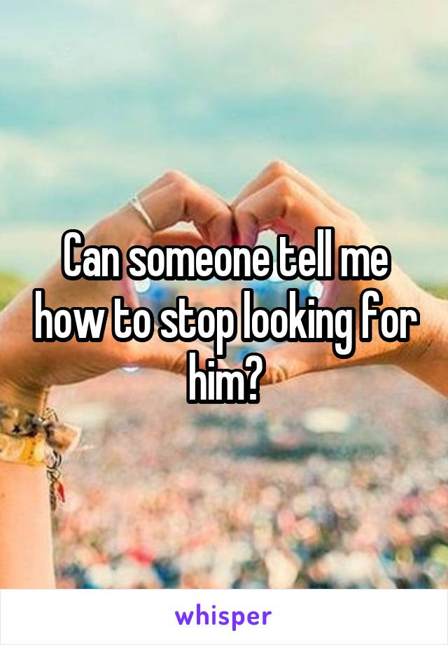 Can someone tell me how to stop looking for him?