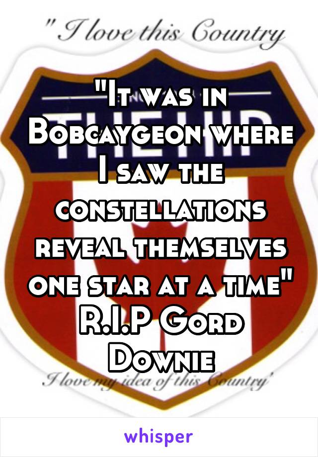 """It was in Bobcaygeon where I saw the constellations reveal themselves one star at a time"" R.I.P Gord Downie"