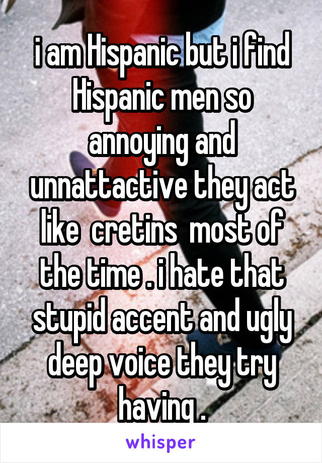 i am Hispanic but i find Hispanic men so annoying and unnattactive they act like  cretins  most of the time . i hate that stupid accent and ugly deep voice they try having .
