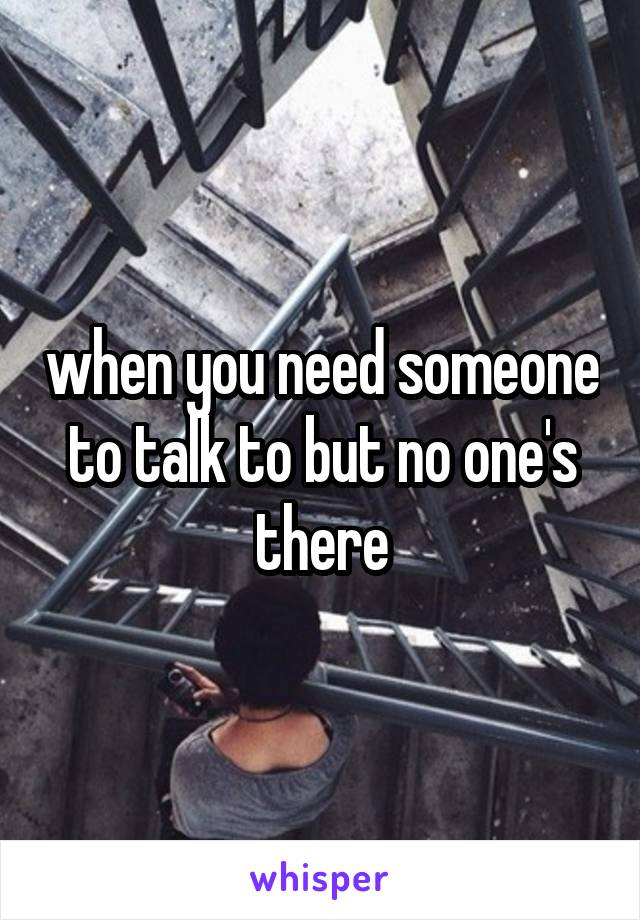 when you need someone to talk to but no one's there