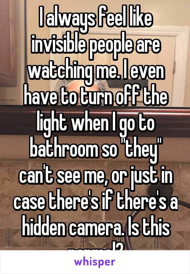 "I always feel like invisible people are watching me. I even have to turn off the light when I go to bathroom so ""they"" can't see me, or just in case there's if there's a hidden camera. Is this normal?"
