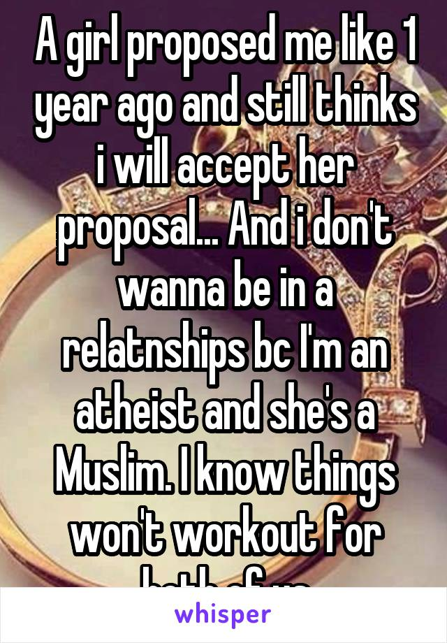 A girl proposed me like 1 year ago and still thinks i will accept her proposal... And i don't wanna be in a relatnships bc I'm an atheist and she's a Muslim. I know things won't workout for both of us