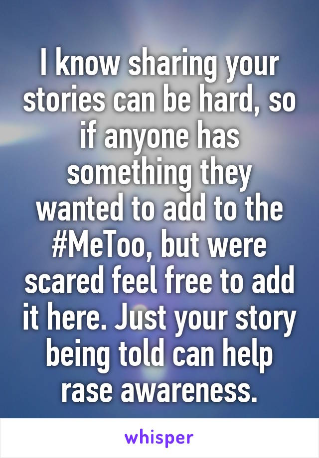 I know sharing your stories can be hard, so if anyone has something they wanted to add to the #MeToo, but were scared feel free to add it here. Just your story being told can help rase awareness.