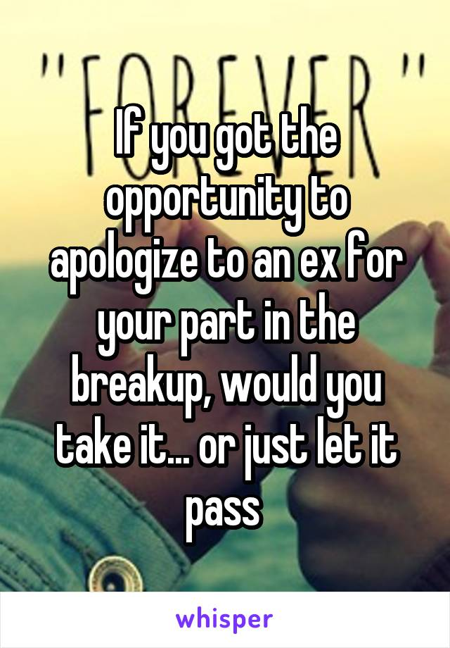 If you got the opportunity to apologize to an ex for your part in the breakup, would you take it... or just let it pass